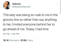 Blackpeopletwitter, Petty, and Rude: faduma  @SpokenDamsel  This lady was being so rude to me in the  grocery line so rather than say anything  to her, I invited everyone behind her to  go ahead of me. Today, I had time.  9/1/18, 1:29 PM  18.1K Retweets 97.6K Likes Petty payback (via /r/BlackPeopleTwitter)