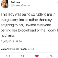 Rude, Tumblr, and Time: faduma  @SpokenDamsel  This lady was being so rude to me in  the grocery line so rather than say  anything to her, I invited everyone  behind her to go ahead of me. Today, I  had time.  01/09/2018, 21:29  2,257 Retweets 6,507 Likes oh my goodness