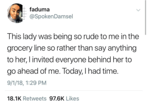 Dank, Memes, and Petty: faduma  @SpokenDamsel  This lady was being so rude to me in the  grocery line so rather than say anything  to her, I invited everyone behind her to  go ahead of me. Today, I had time.  9/1/18, 1:29 PM  18.1K Retweets 97.6K Likes Petty payback by ThickCapital MORE MEMES