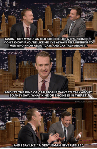 """<p><a href=""""https://www.youtube.com/watch?v=2q9ZA1_VeGM&amp;list=UU8-Th83bH_thdKZDJCrn88g"""" target=""""_blank"""">Jason Segel may have a cool car, but he knows nothing about it</a>.</p><p>[ <a href=""""http://www.nbc.com/the-tonight-show/video/jason-segel-joined-a-burrito-book-club/2886576"""" target=""""_blank"""">Part 2</a> ]</p>:  #FAELONEONIGHT  JASON: I GOT MYSELF AN OLD BRONCO, LIKE A 1974 BRONCO...  DON'T KNOW IF YOU'RE LIKE ME, I'VE ALWAYS FELT INFERIOR TO-  MEN WHO KNOW ABOUT CARS AND CAN TALK ABOUT IT   FALLONTONICAIT  AND IT'S THE KIND OF CAR PEOPLE WANT TO TALK ABOUT.  SO THEY SAY,""""WHAT KIND OF ENGINE IS IN THERE?""""   #FALLONTONIG  AND I SAY LIKE, """"A GENTLEMAN NEVERITELLS."""" <p><a href=""""https://www.youtube.com/watch?v=2q9ZA1_VeGM&amp;list=UU8-Th83bH_thdKZDJCrn88g"""" target=""""_blank"""">Jason Segel may have a cool car, but he knows nothing about it</a>.</p><p>[ <a href=""""http://www.nbc.com/the-tonight-show/video/jason-segel-joined-a-burrito-book-club/2886576"""" target=""""_blank"""">Part 2</a> ]</p>"""