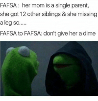 Fafsa, Mom, and Single: FAFSA: her mom is a single parent,  she got 12 other siblings & she missing  a leg so...  FAFSA to FAFSA: don't give her a dime