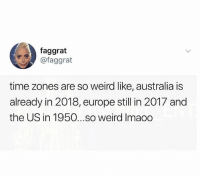 Lmao, Memes, and Weird: faggrat  @faggrat  time zones are so weird like, australia is  already in 2018, europe still in 2017 and  the US in 1950...so weird Imaoo Lmao