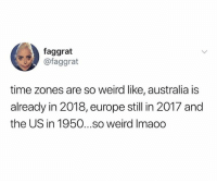 Crazy, Funny, and Shit: faggrat  @faggrat  time zones are so weird like, australia is  already in 2018, europe still in 2017 and  the US in 1950...so weird Imaoo Crazy how some shit works 🤔