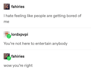 Just be yourself, dont change for anyone else. via /r/wholesomememes http://bit.ly/2YUnXfI: fahiries  I hate feeling like people are getting bored of  me  lordxpvpi  You're not here to entertain anybody  fahiries  wow you're right Just be yourself, dont change for anyone else. via /r/wholesomememes http://bit.ly/2YUnXfI