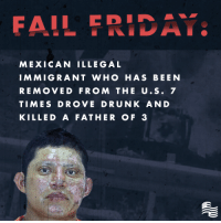 Driving, Drunk, and Fail: FAIL FRIA  MEXICAN ILLEGAL  IM MIGRANT WHO HAS BEEN  REMOVED FROM THE U.S.7  TIMES DROVE DRUNK AND  KILLED A FATHER OF3 A Mexican Illegal Immigrant crashed and killed a father of three while driving under the influence. This incident could have been avoided especially when he had been removed from the U.S. more than once.