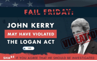 Kerry: FAIL FRIDAY  JOHN KERRY  MAY HAVE VIOLATED  THE LOGAN ACT  1690  SHARE  IF YOU AGREE THAT HE SHOULD BE INVESTIGATED