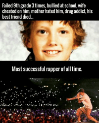 There are no tomorrow on their way worth the struggles of today Nevergiveup: Failed 9th grade 3times, bullied at school, wife  cheated on him, mother hated him, drug addict, his  best friend died  Most successful rapper of all time. There are no tomorrow on their way worth the struggles of today Nevergiveup