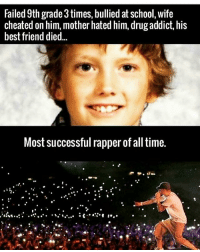 https://t.co/tCZGbCzxKO: Failed 9th grade3times, bullied at school, wife  cheated on him, mother hated him, drug addict, his  best friend died  Most successful rapper of all time. https://t.co/tCZGbCzxKO