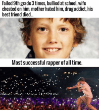 Another edit: Failed 9th grade3times, bullied at school, wife  cheated on him, mother hated him, drug addict, his  best friend died...  Most successful rapper of all time. Another edit