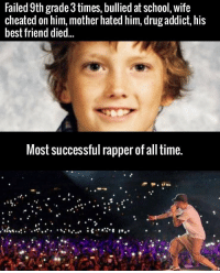 He seized everything he ever wanted...: Failed 9th rade 3 times, bullied at school, wife  cheated on him, mother hated him, drug addict, his  best friend died.  Most successful rapper of all time. He seized everything he ever wanted...