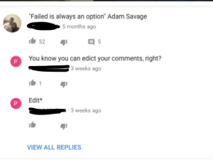 """memehumor:  You know you can edit your comments right? (Xpost from r/youtubecomments): Failed is always an option"""" Adam Savage  5 months ago  52  5  P  You know you can edict your comments,right?  3 weeks ago  Edit  3 weeks ago  VIEW ALL REPLIES memehumor:  You know you can edit your comments right? (Xpost from r/youtubecomments)"""