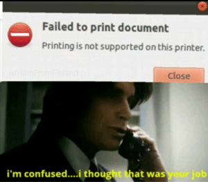 I hate printers: Failed to print document  Printing is not supported on this printer.  u/HilmFromFinland  Close  i'm confused...i thought that was your job I hate printers