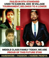 #Hardik #Pandya 💝💝: FAILEDIN 9TH STANDARD  USED TO EARN RS. 400 IN VILLAGE  TOURNAMENT, BELONGS TO A LOWER  Motivational  Park  MIDDLE CLASS FAMILY TODAY, WE ARE  PROUD OF THIS FUTURE STAR  HARDWORK + PASSION = HARDIK PANDYA #Hardik #Pandya 💝💝