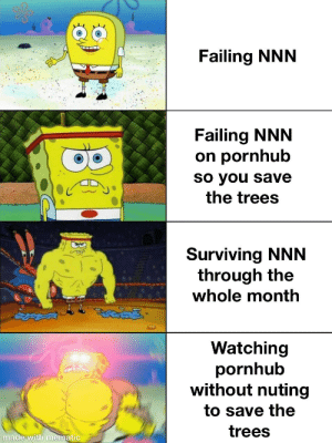 Stay strong gamers: Failing NNN  Failing NNN  on pornhub  So you save  the trees  Surviving NNN  through the  whole month  తైతయడద్  Watching  pornhub  without nuting  to save the  trees  made with mematic Stay strong gamers