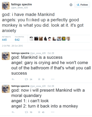 On the Sixth Day, God Really Messed Uphttp://advice-animal.tumblr.com: failings spectre  @jon_snow_420  Follow  god: i have made Mankind  angels: you fked up a perfectly good  monkey is what you did. look at it. it's got  anxiety  RETWEETS  FAVORITES  445  642  2:54 PM - 28 Oct 2015  failings spectre @jon_snow_420 - Oct 28  god: Mankind is a success  angel: gary is crying and he won't come  out of the bathroom if that's what you call  success  * 35  17 24  failings spectre @jon_snow_420 - Oct 28  god: now i will present Mankind with a  moral quandary  angel 1: i can't look  angel 2: turn it back into a monkey  * 45  13 19 On the Sixth Day, God Really Messed Uphttp://advice-animal.tumblr.com