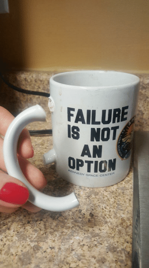 I guess Ill be drinking some irony this morning.: FAILURE  IS NOT  AN  OPTION  KENNEDY SPACE I guess Ill be drinking some irony this morning.