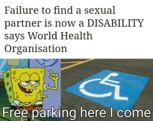 You guys are getting p̶a̶i̶d̶ laid???: Failure to find a sexual  partner is now a DISABILITY  says World Health  Organisation  Free parking here I come You guys are getting p̶a̶i̶d̶ laid???