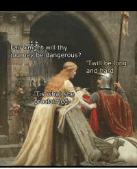 "Journey, Memes, and History: Fair knight will thy  journey be dangerous?  Twill be long  and hard  s what She  proclaimed <p>History is marvelous via /r/memes <a href=""http://ift.tt/2AKrjVB"">http://ift.tt/2AKrjVB</a></p>"