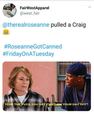 Roseanne Pulled a Craig #RoseanneGotCanned by Bernie_Sanders_2020 FOLLOW HERE 4 MORE MEMES.: FairWestApparel  @west_fair  @therealroseanne pulled a Craig  #RoseanneGotCanned  #FridayOnATuesday  @FAIR WEST APPAREL  How THE FUCK YOU GET FIRED ON YOUR DAY OFF? Roseanne Pulled a Craig #RoseanneGotCanned by Bernie_Sanders_2020 FOLLOW HERE 4 MORE MEMES.