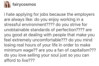 Life, Love, and Capitalism: fairycosmos  i hate applying for jobs because the employer:s  are always like: do you enjoy working in a  stressful environment???? do you strive for  unobtainable standards of perfection???? are  you good at dealing with people that make you  feel extremely uncomfortable??? do you mind  losing real hours of your life in order to make  minimum wage?? are you a fan of capitalism???  do you love selling your soul just so you can  afford to live??? :(