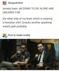 Being Alone, Yeah, and Anxiety: fairygodrobot  anxiety brain: IM GOING TO DIE ALONE AND  UNCARED FOR  the other side of my brain which is wearing  a hawaiian shirt: [cracks another sparkling  water] yeah probably  thuri-ly-made-madej #buzzfeedunsolved #shanemadej #ryanbergara