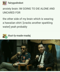 Being Alone, Yeah, and Anxiety: fairygodrobot  anxiety brain: IM GOING TO DIE ALONE AND  UNCARED FOR  the other side of my brain which is wearing  a hawaiian shirt: [cracks another sparkling  waterl yeah probably  thuri-ly-made-madej