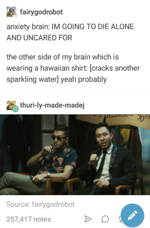 Being Alone, Tumblr, and Yeah: fairygodrobot  anxiety brain: IM GOING TO DIE ALONE  AND UNCARED FOR  the other side of my brain which is  wearing a hawaiian shirt: [cracks another  sparkling water] yeah probably  thuri-ly-made-madej  Source: fairygodrobot  257,417 notes Dichotomy of my brain