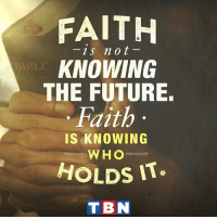 Trust in the Lord with all your heart, and do not lean on your own understanding. -Proverbs 3:5: FAITH  2s not  KNOWING  THE FUTURE.  Faith  IS KNOWING  WHO  HOLDS IT  TBN Trust in the Lord with all your heart, and do not lean on your own understanding. -Proverbs 3:5