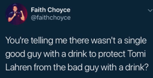 Bad, Good, and Faith: Faith Choyce  @faithchoyce  You're telling me there wasn't a single  good guy with a drink to protect Tomi  Lahren from the bad guy with a drink? If only there had been a concealed-drinker in the room