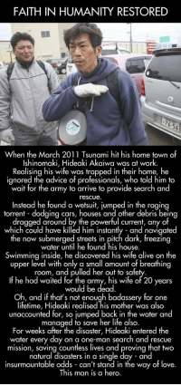 Advice, Alive, and Cars: FAITH IN HUMANITY RESTORED  76.56  When the March 2011 Tsunami hit his home town of  Ishinomaki, Hideaki Akaiwa was at work.  Realising his wife was trapped in their home, he  ignored the advice of professionals, who told him to  wait for the army to arrive to provide search and  rescue  Instead he found a wetsuit, iumped in the ragina  torrent dodaina cars, houses and other debris being  dragged around by the powerful current, any of  which could have killed him instantly and navigated  he now submerged streets in pifch dark, freezin  water until he found his house.  Swimming inside, he discovered his wife alive on the  upper level with only a small amount of breathing  room, and pulled her out to safe  If he had waited for the army, his wife of 20 years  would be dead  Oh, and if thats not enough badassery for one  lifetime, Hideaki realised his mother was also  unaccounted for, so jumped back in the water and  managed to save her life also  For weeks after the disaster, Hideaki entered the  water every day on a one-man search and rescue  mission, saving countless lives and proving that two  natural disasters in a single day and  insurmountable odds can't stand in the way of love.  This man is a hero. <p>Tsunami Hero.</p>