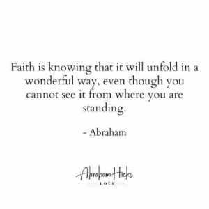 Abraham: Faith is knowing that it will unfold  wonderful way, even though you  cannot see it from where you are  standing.  - Abraham  I OVE