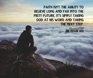 33 Amazing Faith Quotes to Inspire You #sayingimages #faithquotes: FAITH ISN'T THE ABILITY TO  BELIEVE LONG AND FAR INTO THE  MISTY FUTURE. IT'S SIMPLY TAKING  GOD AT HIS WORD AND TAKING  THE NEXT STEP.  Sayinglmages.  JONI ERICKSON TADA 33 Amazing Faith Quotes to Inspire You #sayingimages #faithquotes