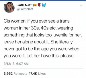 Leave Her: Faith Naff W  @FaithNaff  Cis women, if you ever see a trans  woman in her 30s, 40s etc. wearing  something that looks too juvenile for her,  leave her alone about it. She literally  never got to be the age you were when  you wore it. Let her have this, please.  3/12/18, 6:07 AM  3,962 Retweets 17.4K Likes