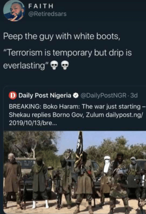 "Gotta stay fresh and clean all day (via /r/BlackPeopleTwitter): FAITH  @Retiredsars  Peep the guy with white boots,  ""Terrorism is temporary but drip is  everlasting""  D Daily Post Nigeria  @DailyPostNGR 3d  BREAKING: Boko Haram: The war just starting -  Shekau replies Borno Gov, Zulum dailypost.ng/  2019/10/13/bre... Gotta stay fresh and clean all day (via /r/BlackPeopleTwitter)"