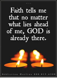 God, Help, and Today: Faith tells me  that no matter  what lies ahead  of me, GOD is  already there.  A d d i c t i o n H o t 1 i n e 8 0 0 8 1 5 6 3 0 8 Get Help Today! WingsofEncouragement.org  Addiction Hotline Please call 1.800.815.6308