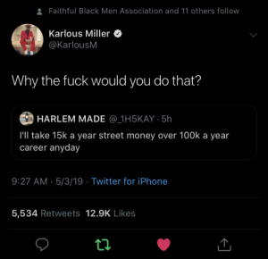 It ain't adding up: Faithful Black Men Association and 11 others follow  Karlous Miller  @KarlousM  Why the fuck would you do that?  HARLEM MADE @_1H5KAY 5h  l'll take 15k a year street money over 100k a year  career anyday  9:27 AM 5/3/19 Twitter for iPhone  5,534 Retweets 12.9K Likes It ain't adding up