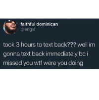 Funny, Wtf, and Text: faithful dominican  @engxl  took 3 hours to text back??? well im  gonna text back immediately bci  missed you wtf were you doing Me why am I like this • 👉Follow me @no_chillbruh for more