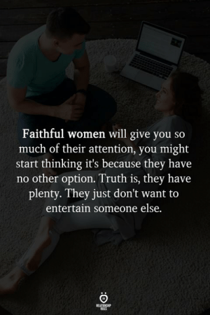 Optional: Faithful women will give you so  much of their attention, you might  start thinking it's because they have  no other option. Truth is, they have  plenty. They just don't want to  entertain someone else.