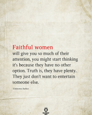 entertain: Faithful women  will give you so much of their  attention, you might start thinking  it's because they have no other  option. Truth is, they have plenty.  They just don't want to entertain  someone else.  Unknown Author  RELATIONSHIP  RULES