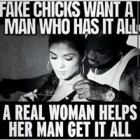 FAKE CHICKS WANT A  MAN WHO HAS IT ALL  A REAL WOMAN HELPS  HER MAN GET IT ALL