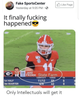 Funny football intellectual: FAKE  Fake SportsCenter  Yesterday at 9:05 PM • O  3Like Page  It finally fucking  happened  @rahfiki_wanyenyekevu  ав ЈАКE  11 FROMM State Farm  COMP/ATT  YARDS  TD  IN  1ST HALF  3RD QUARTER  11/12  6/8  59  62  Only Intellectuals will get it Funny football intellectual