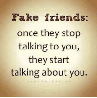 fake: Fake friends:  once they stop  talking to you,  they start  talking about you.