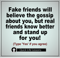 True!: Fake friends will  believe the gossip  about you, but real  friends know better  and stand up  for you!  (Type 'Yes' if you agree)  Quick Life Lessons True!