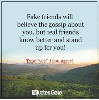 "the gossip: Fake friends will  believe the gossip about  you, but real friends  know better and stand  up for you!  Type ""yes"" if you agree!  Huotes Gate"
