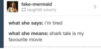 Dank, 🤖, and Tales: fake-mermaid  laughtill-youcry  what she says: i'm tired  what she means: shark tale is my  favourite movie #TumblrMadeMeDoIt
