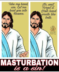 "Fake, Heaven, and Jesus: fake my hand  glo, wait.  ""Forget it  Bon. Det me  lead you into  hand  Heaven  6mells like  balls.  NOW org  MASTURBATION  is a sin! You're seriously going to play with yourself and then try to touch Jesus?"