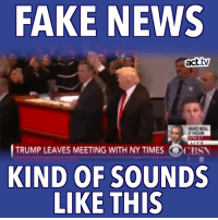 "You'll need to turn on the sound for this one! (And maybe add CBS News to your list of ""fake news"" sites.): FAKE NEWS  act.tV  TRUMP LEAVES MEETING WITH NYTIMES OCBSN  KIND OF SOUNDS  LIKE THIS You'll need to turn on the sound for this one! (And maybe add CBS News to your list of ""fake news"" sites.)"