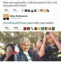 I hate periods: Fake news and media. I will not stand for this. A lot  of people will be fired.  3474  7737  RETWEETS FAVORITES  Ellen DeGeneres  @theellenshow  re  start with your barber  9963  7722  RETWEETS FAVORITES I hate periods