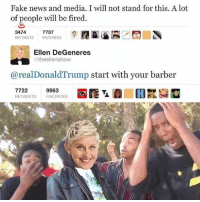 Barber, Ellen DeGeneres, and Fake: Fake news and media. I will not stand for this. A lot  of people will be fired  3474  RETVEETS FAVORITES  7737  Ellen DeGeneres  @theellenshow  @realDonaldTrump start with your barber  7722  RETWEETS  9963  FAVORITES Lmao