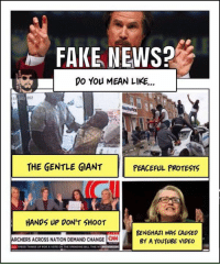 Fake, Memes, and News: FAKE NEWS?  DO You MEAN LIKE...  THE GENTLE GIANT  PEACEFUL PROTESTS  HANDS UP DON'T SHOOT  BENGHAZI WAS CAUSED  ARCHERS ACROss NATION DEMAND CHANGE ON BY A YouTUBE VIDEO  ann SPEED THINGS UP FOR A VOTE ON THE SPENDING BILL THRI W (MF) #FakeNews #LameStreamMedia